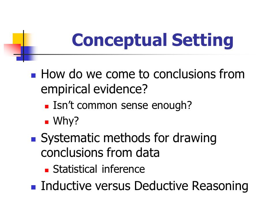 Conceptual Setting How do we come to conclusions from empirical evidence Isn't common sense enough
