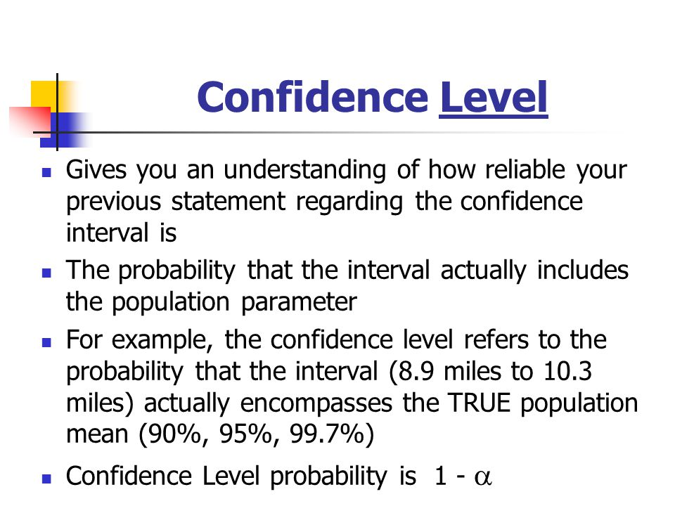 Confidence Level Gives you an understanding of how reliable your previous statement regarding the confidence interval is.