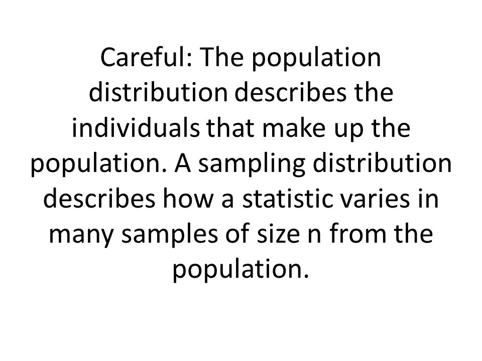 Careful: The population distribution describes the individuals that make up the population.