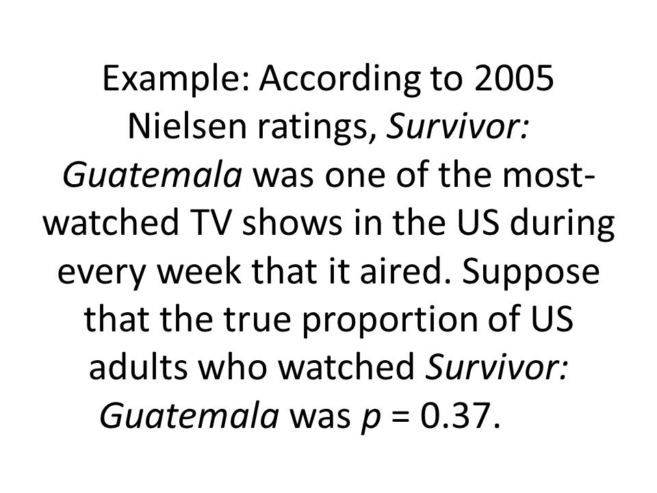 Example: According to 2005 Nielsen ratings, Survivor: Guatemala was one of the most-watched TV shows in the US during every week that it aired.