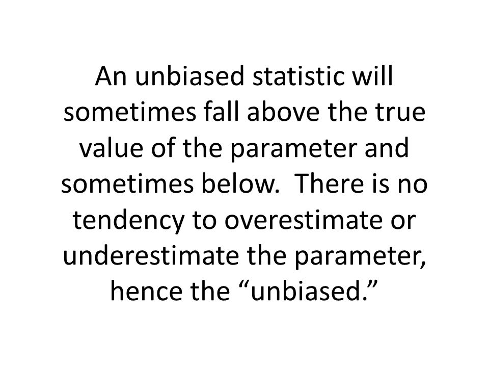 An unbiased statistic will sometimes fall above the true value of the parameter and sometimes below.