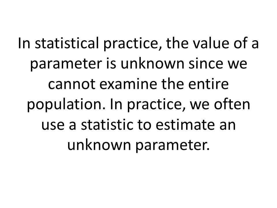 In statistical practice, the value of a parameter is unknown since we cannot examine the entire population.