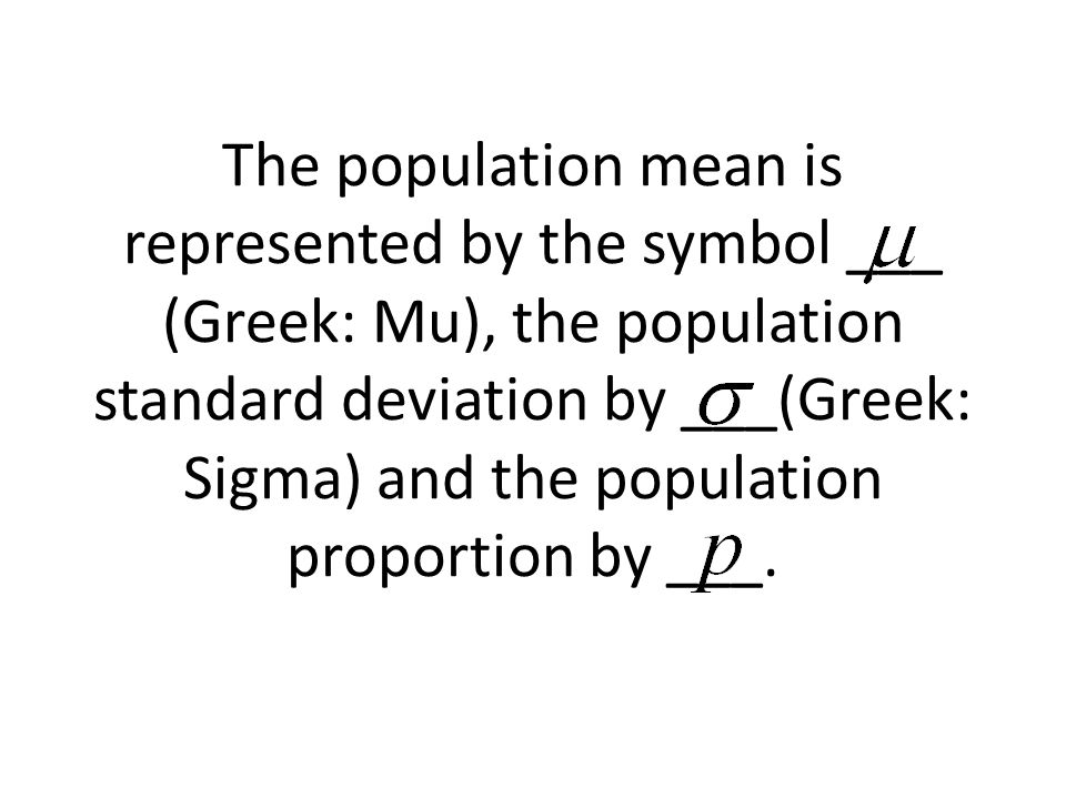 The population mean is represented by the symbol ___ (Greek: Mu), the population standard deviation by ___(Greek: Sigma) and the population proportion by ___.