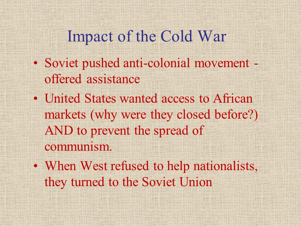 Impact of the Cold War Soviet pushed anti-colonial movement - offered assistance.