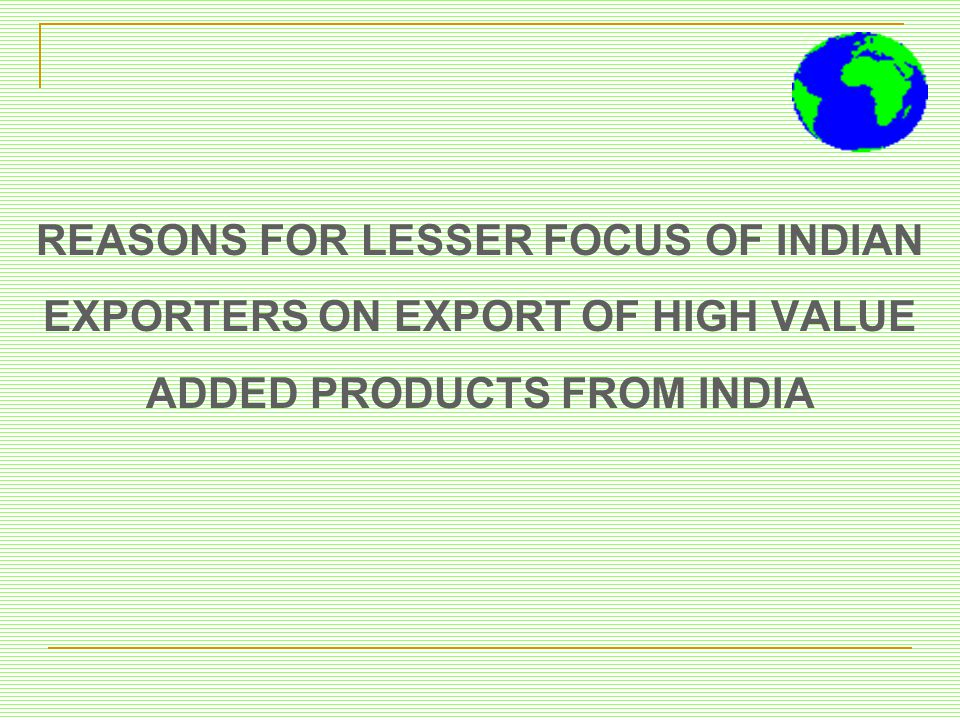 REASONS FOR LESSER FOCUS OF INDIAN EXPORTERS ON EXPORT OF HIGH VALUE ADDED PRODUCTS FROM INDIA