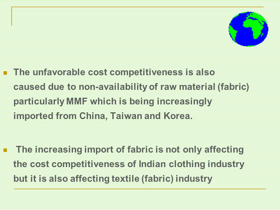 The unfavorable cost competitiveness is also caused due to non-availability of raw material (fabric) particularly MMF which is being increasingly imported from China, Taiwan and Korea.