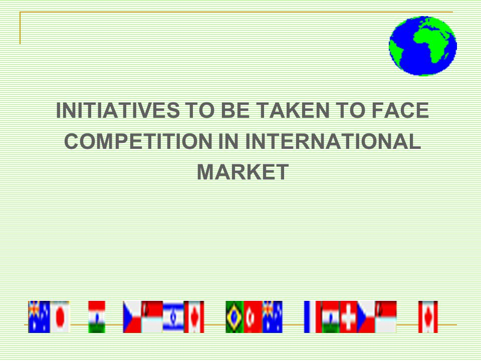 INITIATIVES TO BE TAKEN TO FACE COMPETITION IN INTERNATIONAL MARKET