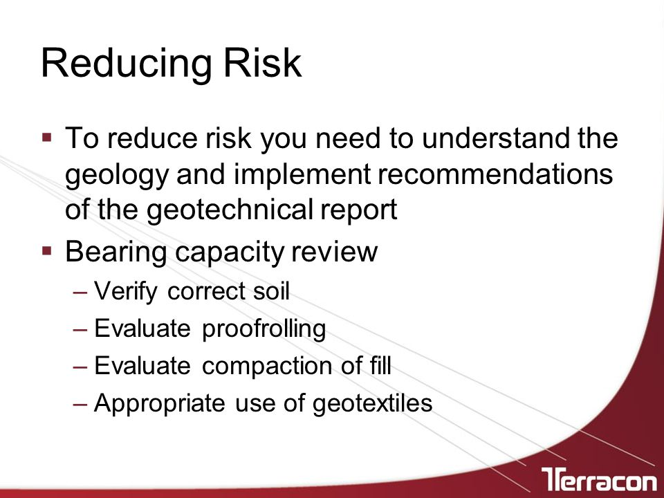 Reducing Risk To reduce risk you need to understand the geology and implement recommendations of the geotechnical report.