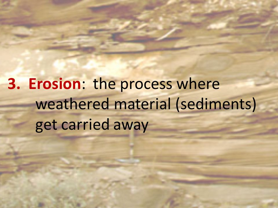 3. Erosion: the process where. weathered material (sediments)