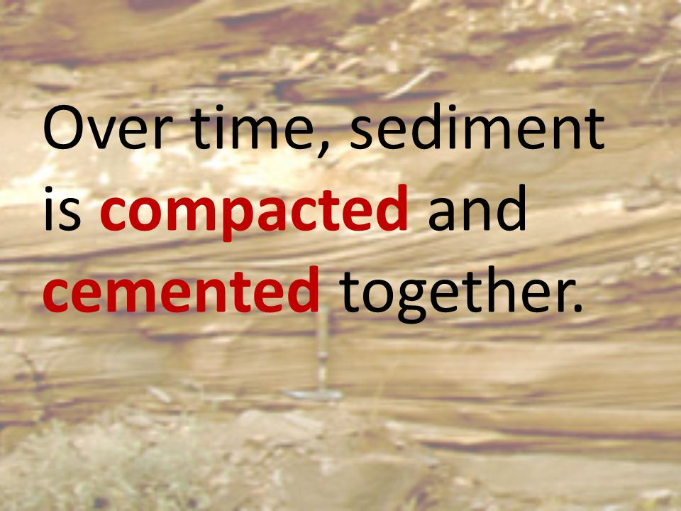 Over time, sediment is compacted and cemented together.