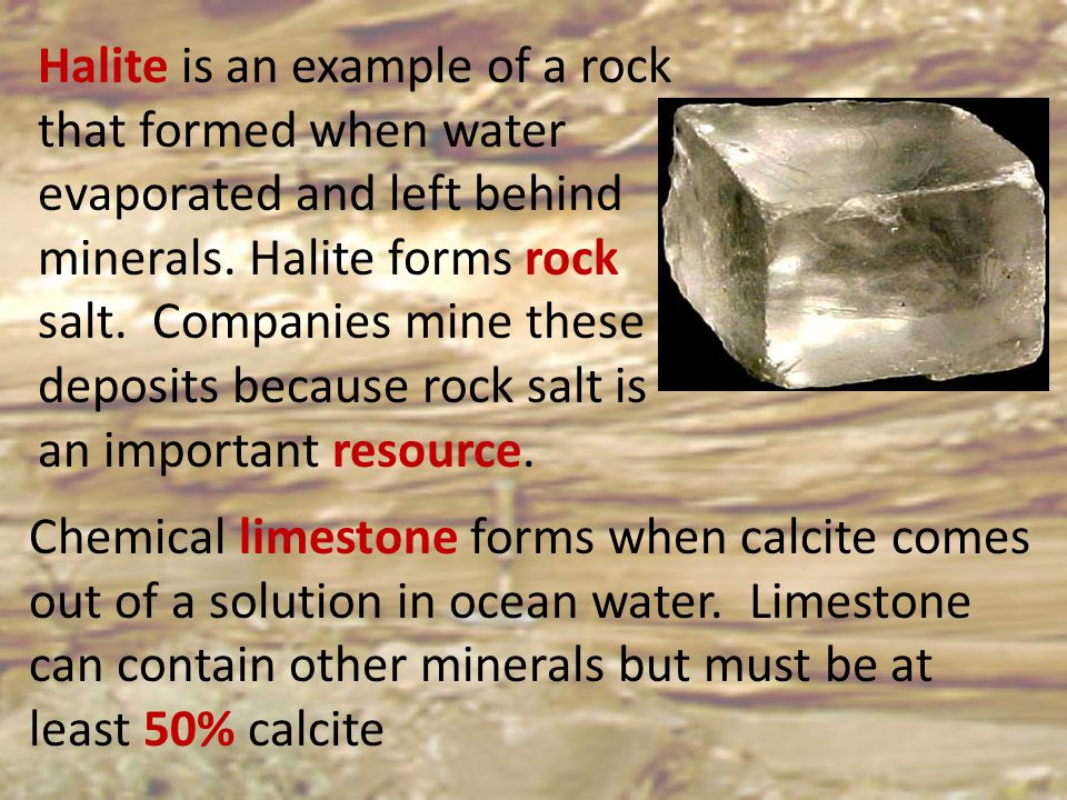 Halite is an example of a rock that formed when water evaporated and left behind minerals. Halite forms rock salt. Companies mine these deposits because rock salt is an important resource.