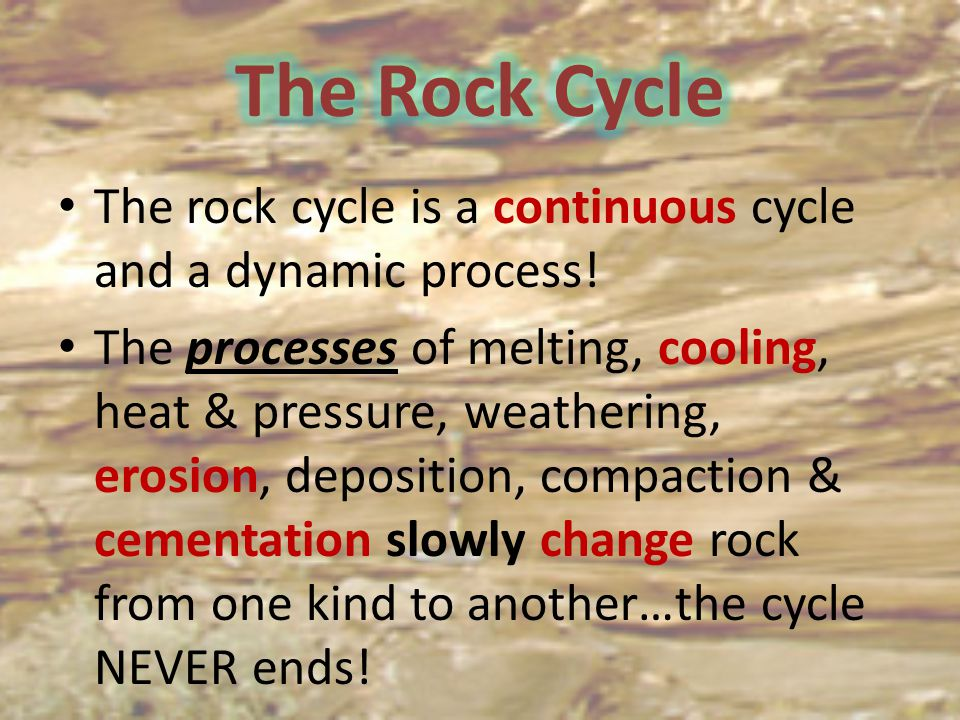 The Rock Cycle The rock cycle is a continuous cycle and a dynamic process!