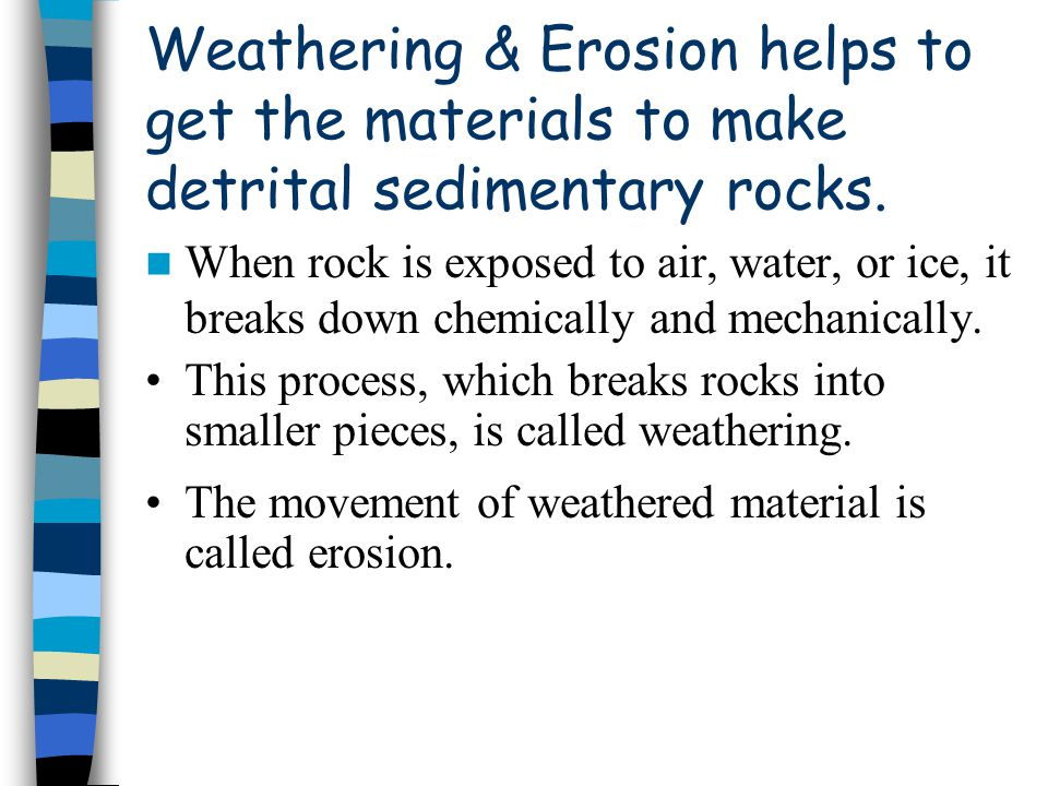 Weathering & Erosion helps to get the materials to make detrital sedimentary rocks.