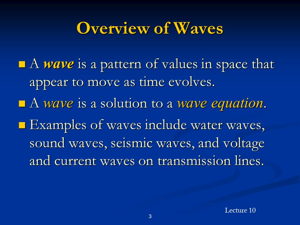 Overview of Waves A wave is a pattern of values in space that appear to move as time evolves. A wave is a solution to a wave equation.