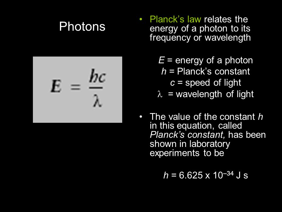 Photons Planck's law relates the energy of a photon to its frequency or wavelength. E = energy of a photon.