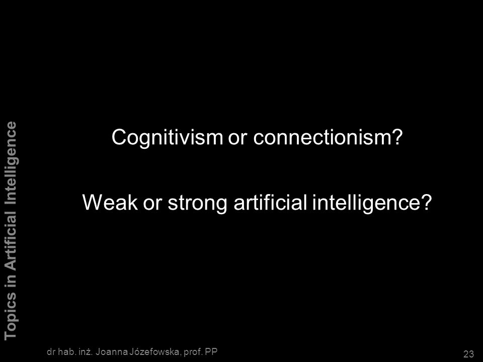 Cognitivism or connectionism Weak or strong artificial intelligence