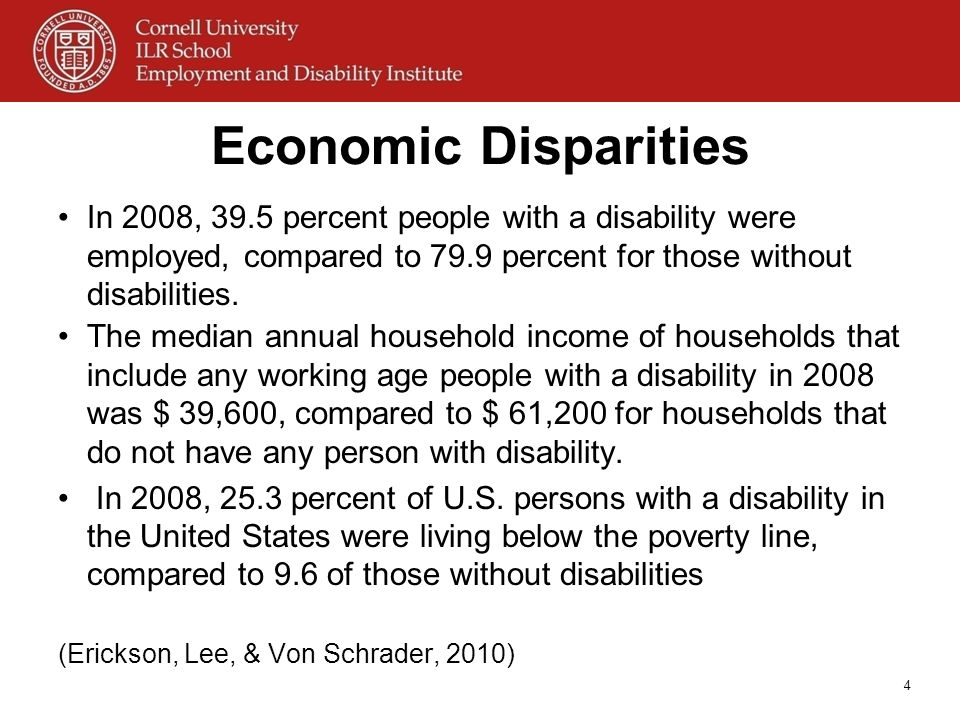 Economic Disparities In 2008, 39.5 percent people with a disability were employed, compared to 79.9 percent for those without disabilities.
