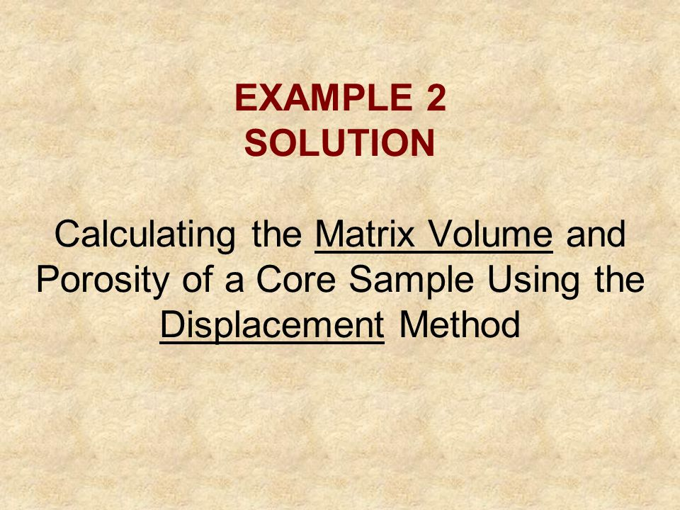 EXAMPLE 2 SOLUTION Calculating the Matrix Volume and Porosity of a Core Sample Using the Displacement Method