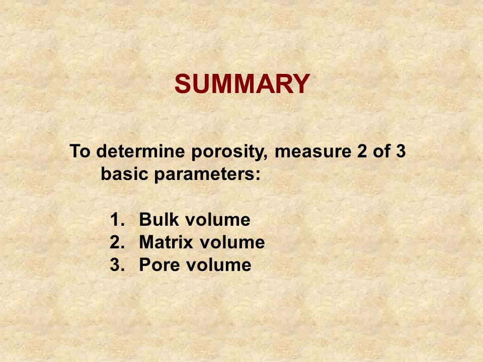 SUMMARY To determine porosity, measure 2 of 3 basic parameters: