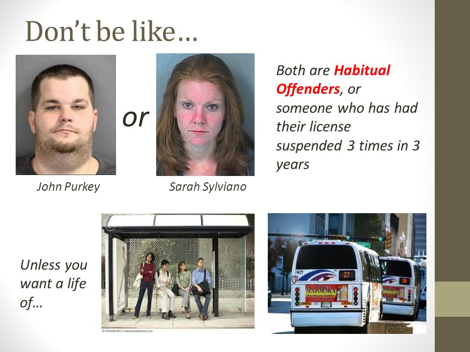 Don't be like… Both are Habitual Offenders, or someone who has had their license suspended 3 times in 3 years.