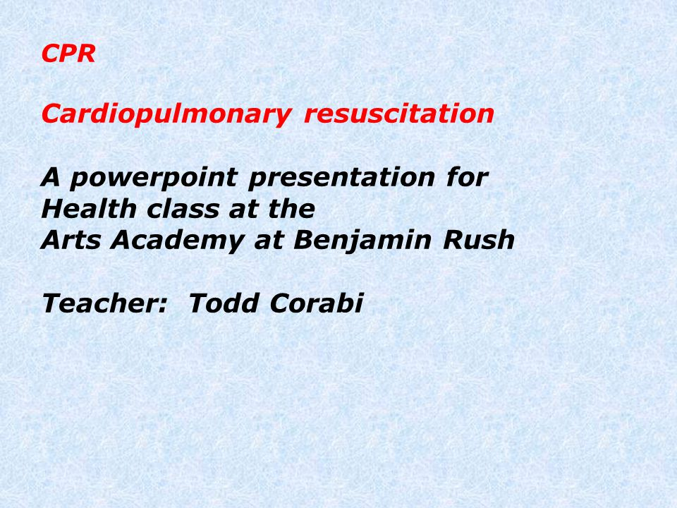 CPR Cardiopulmonary resuscitation A powerpoint presentation for Health class at the Arts Academy at Benjamin Rush Teacher: Todd Corabi