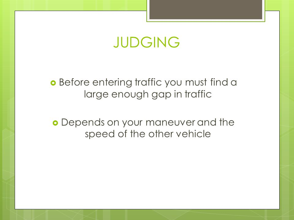 JUDGING Before entering traffic you must find a large enough gap in traffic.