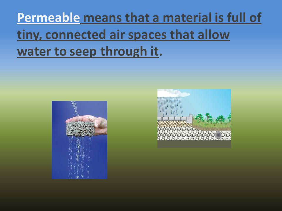 Permeable means that a material is full of tiny, connected air spaces that allow water to seep through it.