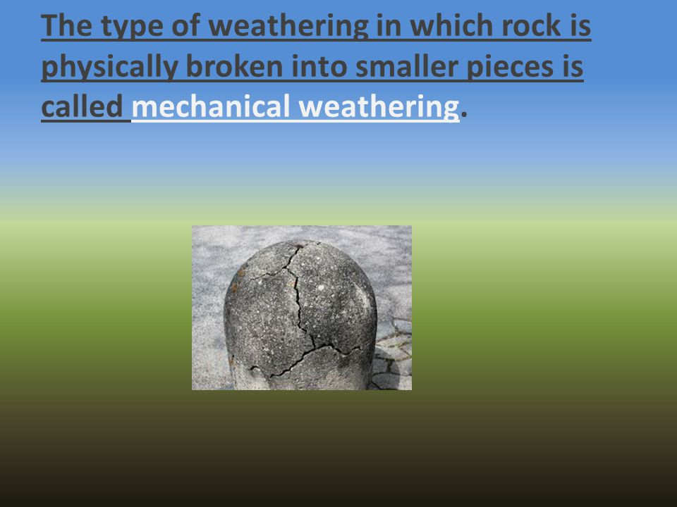 The type of weathering in which rock is physically broken into smaller pieces is called mechanical weathering.