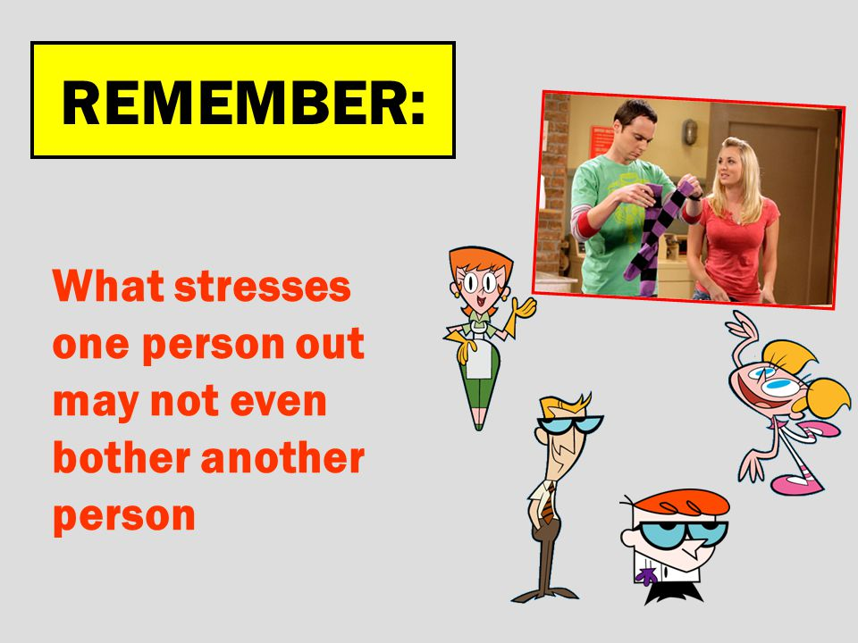REMEMBER: What stresses one person out may not even bother another person