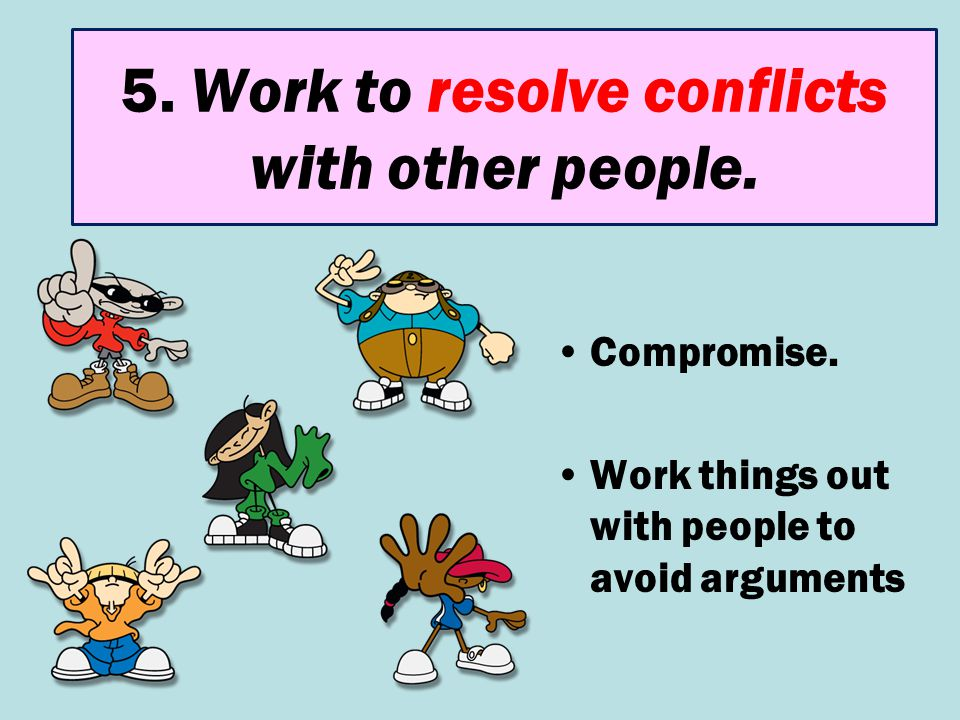 5. Work to resolve conflicts with other people.