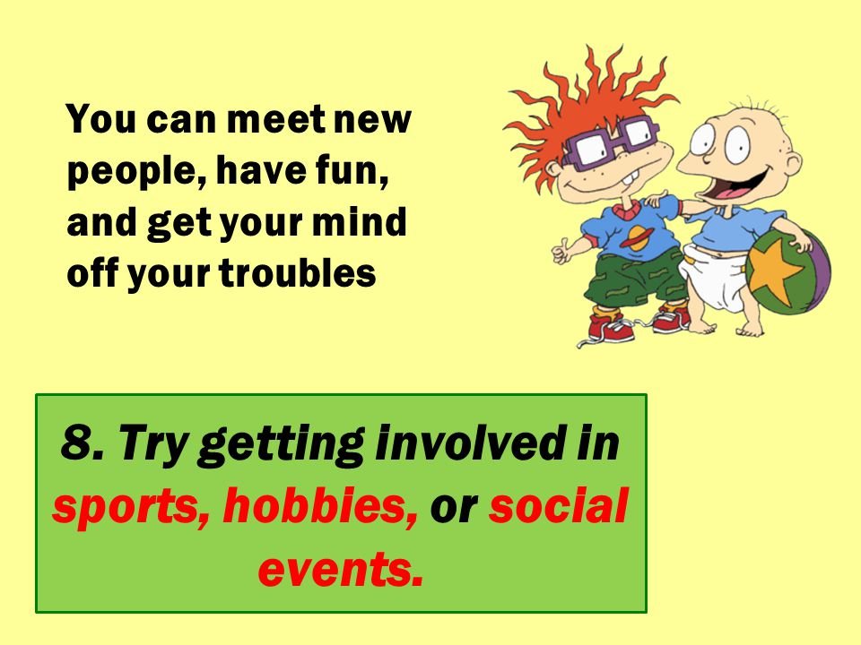 8. Try getting involved in sports, hobbies, or social events.