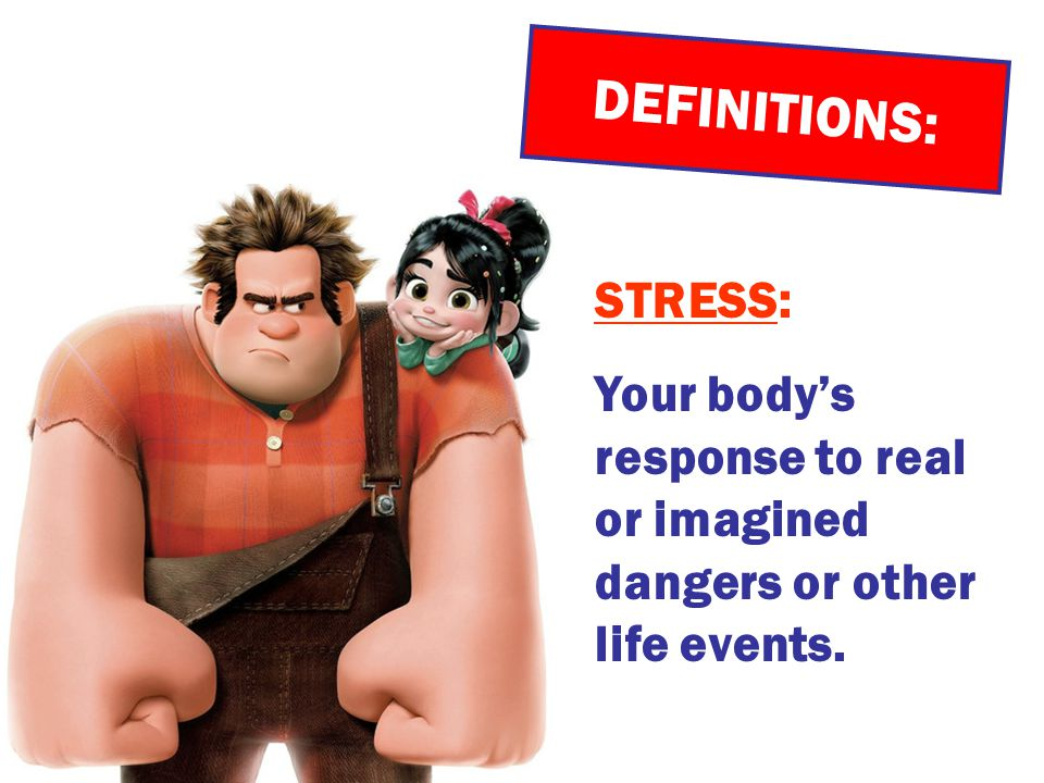 DEFINITIONS: STRESS: Your body's response to real or imagined dangers or other life events.