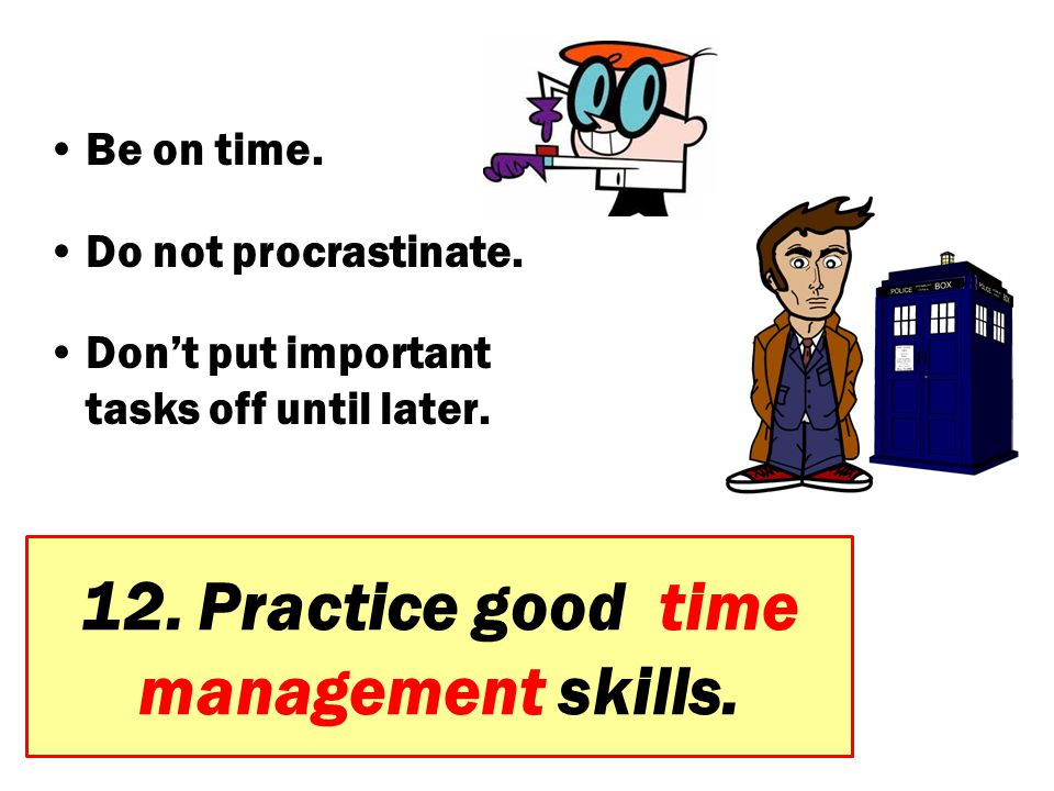 12. Practice good time management skills.