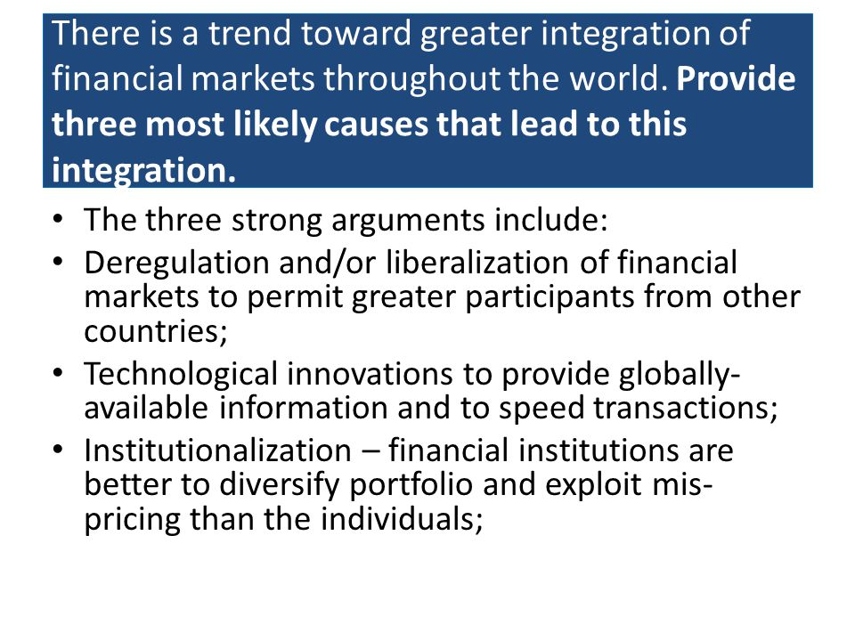 There is a trend toward greater integration of financial markets throughout the world. Provide three most likely causes that lead to this integration.