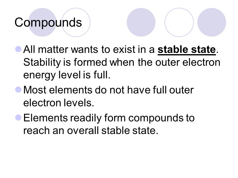 Compounds All matter wants to exist in a stable state. Stability is formed when the outer electron energy level is full.