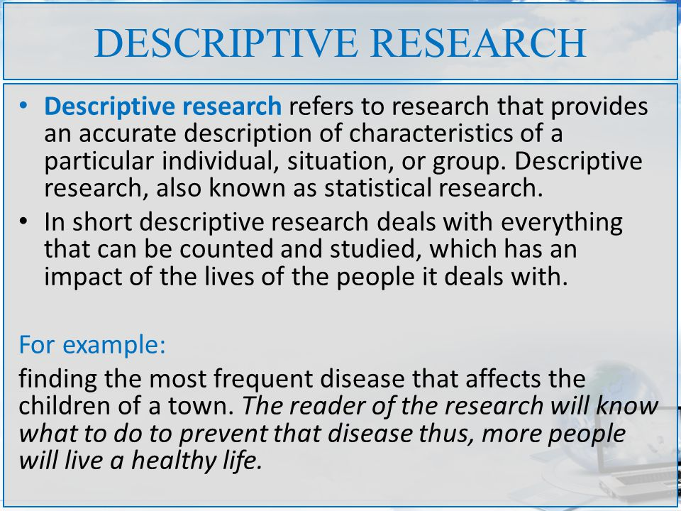 definition of descriptive research Descriptive research: definition descriptive research is defined as a research method that describes the characteristics of the population or phenomenon that is being studied this methodology focuses more on the what of the research subject rather than the why of the research subject.
