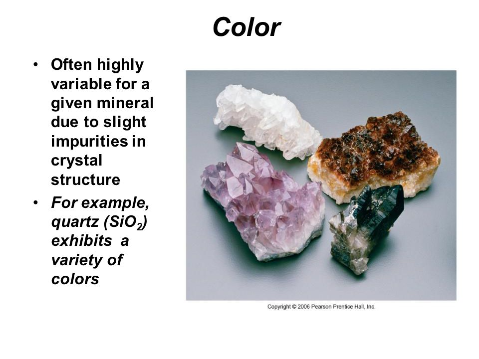 Color Often highly variable for a given mineral due to slight impurities in crystal structure.
