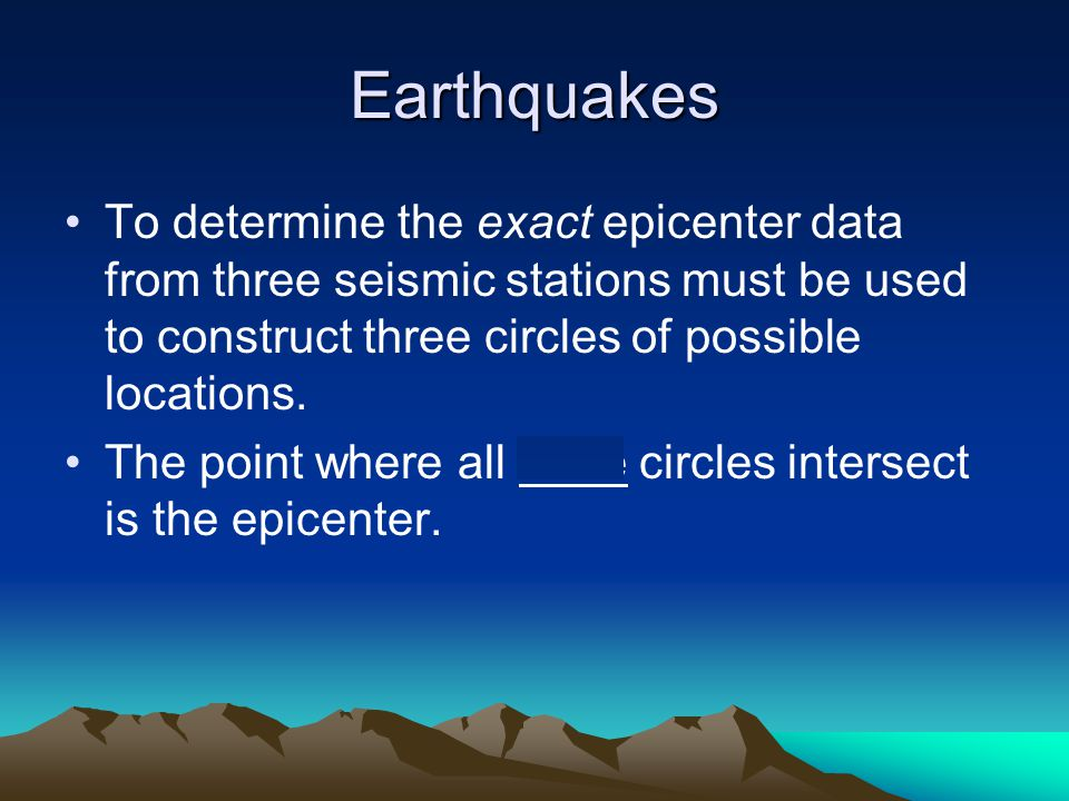 Earthquakes To determine the exact epicenter data from three seismic stations must be used to construct three circles of possible locations.