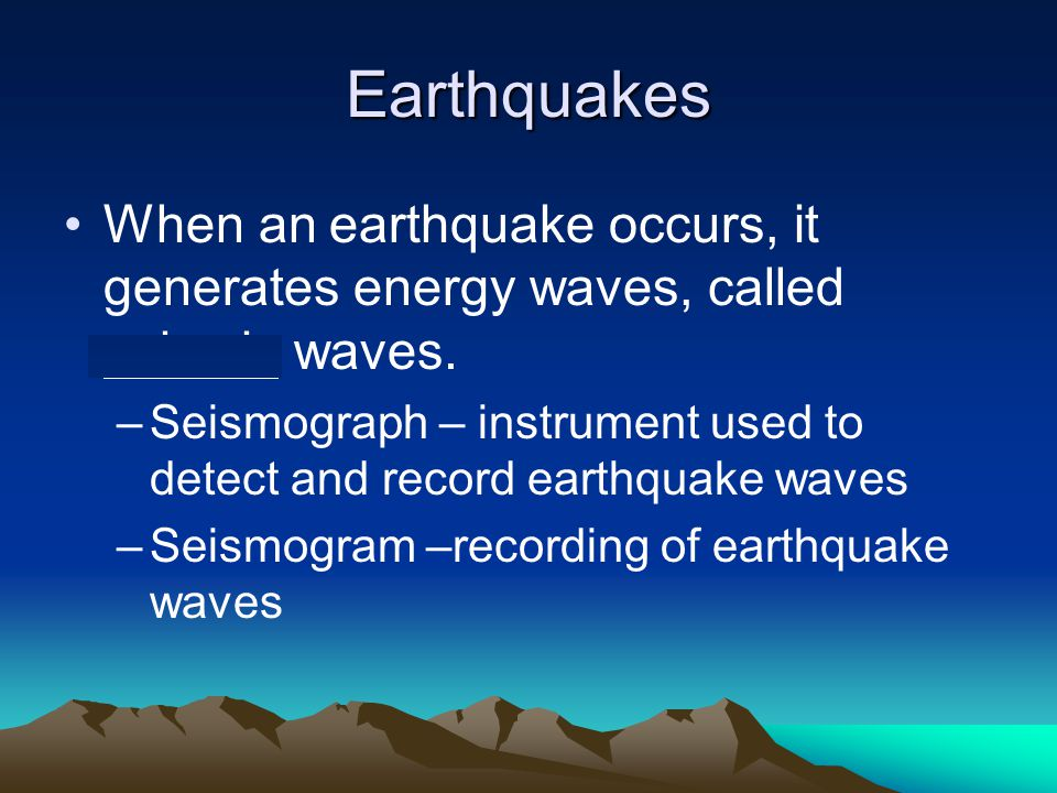 Earthquakes When an earthquake occurs, it generates energy waves, called seismic waves.