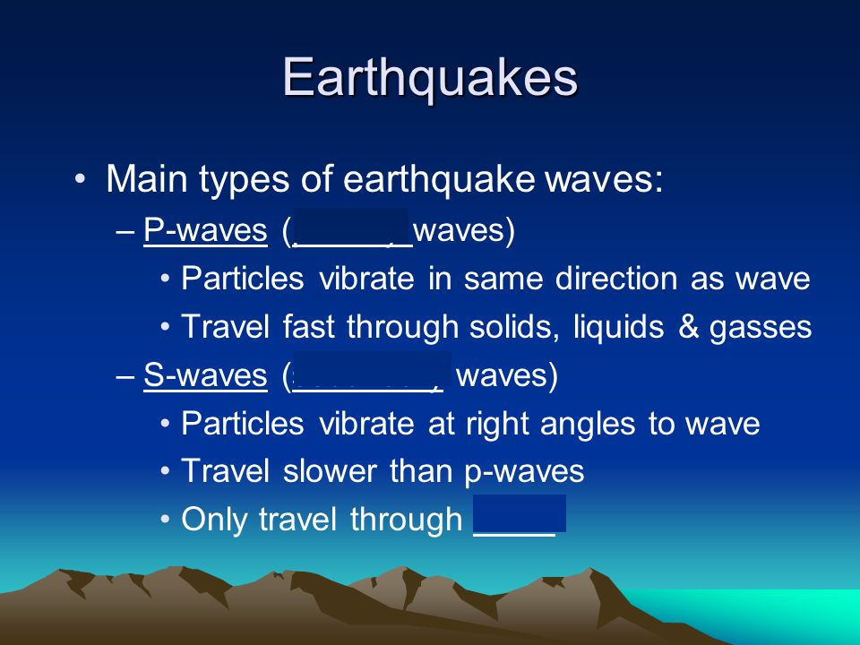 Earthquakes Main types of earthquake waves: P-waves (primary waves)