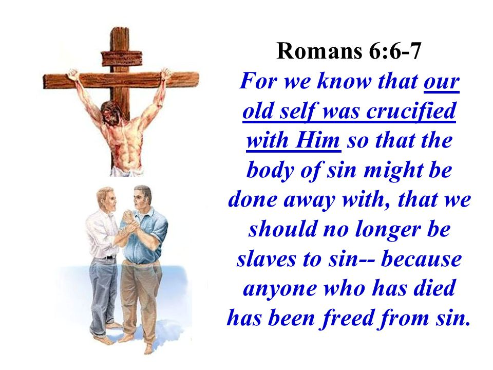 Romans 6:6-7 For we know that our old self was crucified with Him so that the body of sin might be done away with, that we should no longer be slaves to sin-- because anyone who has died has been freed from sin.