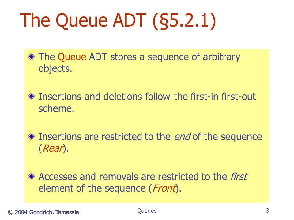 Queues The Queue ADT (§5.2.1) 4/14/2017 5:24 PM. The Queue ADT stores a sequence of arbitrary objects.