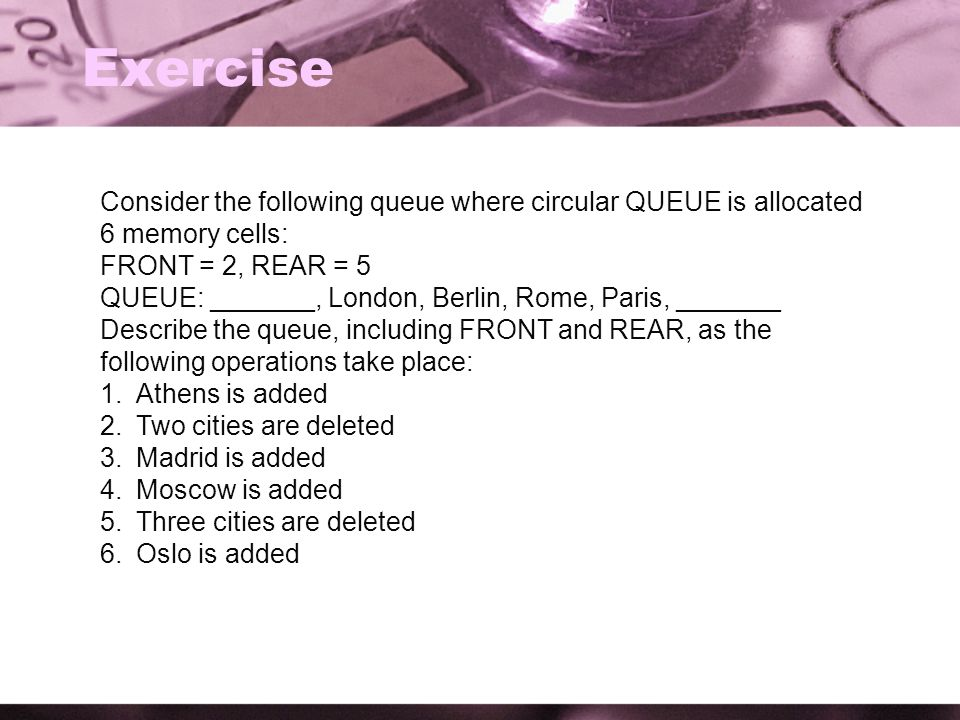 Exercise Consider the following queue where circular QUEUE is allocated 6 memory cells: FRONT = 2, REAR = 5.