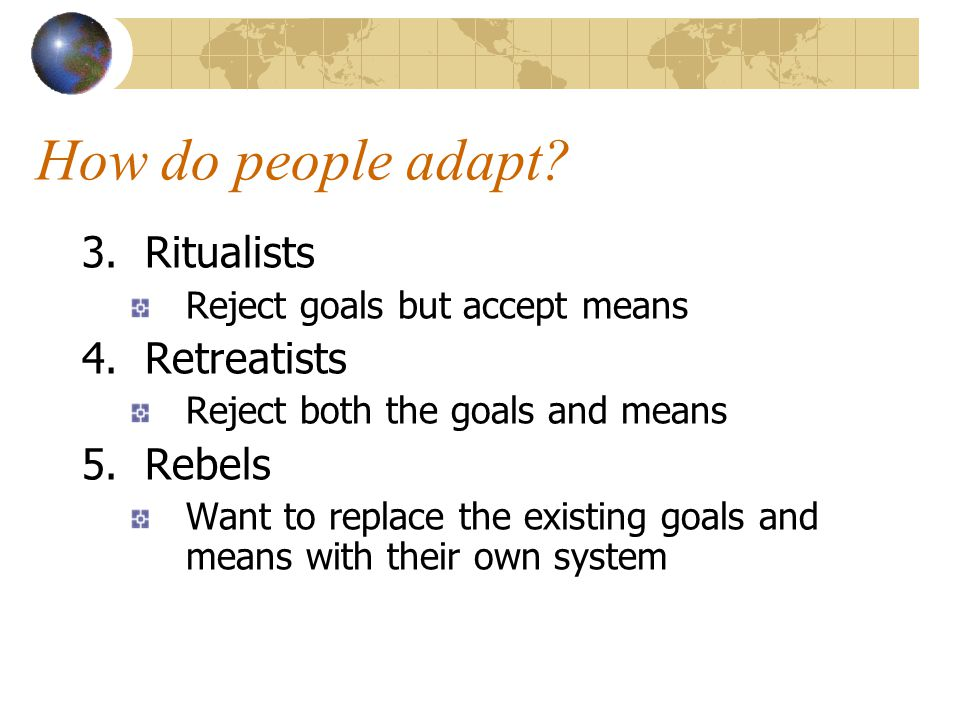How do people adapt 3. Ritualists 4. Retreatists 5. Rebels