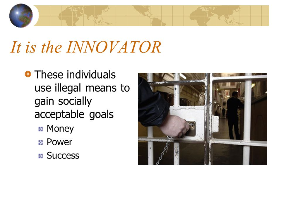 It is the INNOVATOR These individuals use illegal means to gain socially acceptable goals. Money. Power.