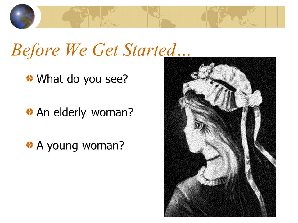 Before We Get Started… What do you see An elderly woman