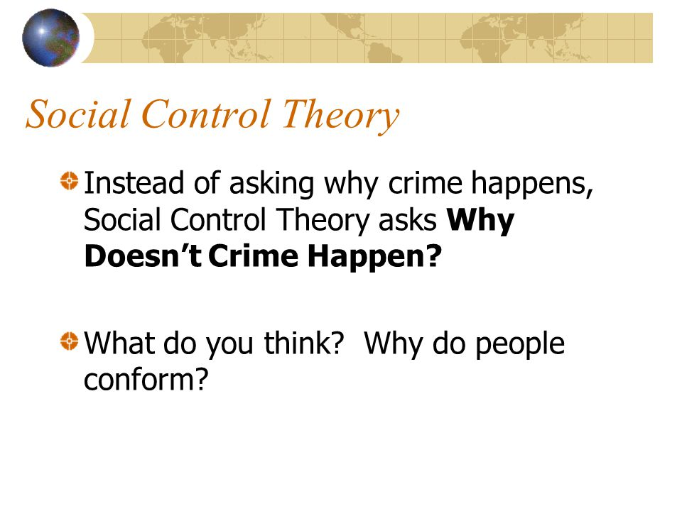 Social Control Theory Instead of asking why crime happens, Social Control Theory asks Why Doesn't Crime Happen