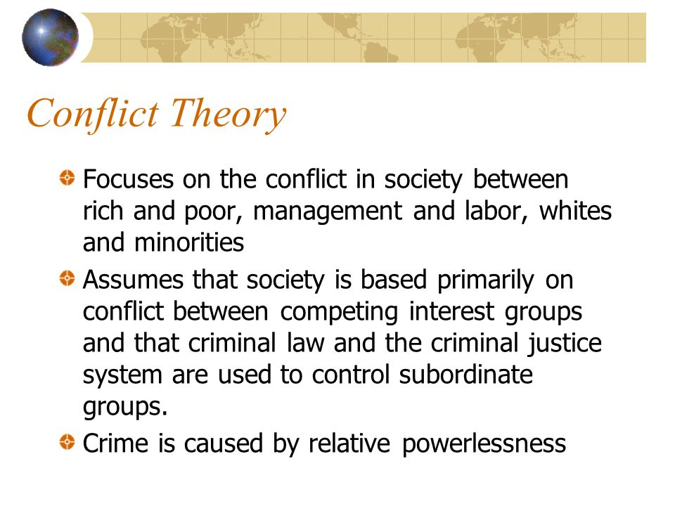 Conflict Theory Focuses on the conflict in society between rich and poor, management and labor, whites and minorities.