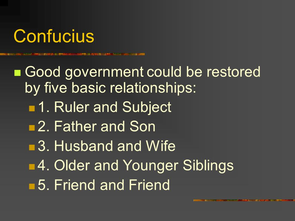 Confucius Good government could be restored by five basic relationships: 1. Ruler and Subject. 2. Father and Son.