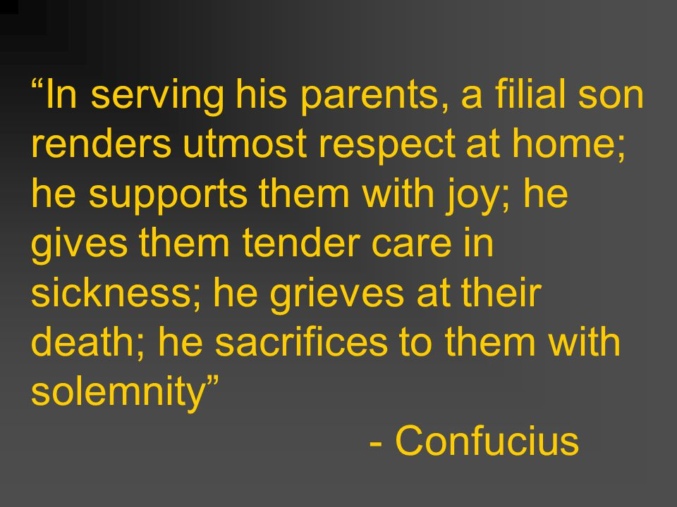 In serving his parents, a filial son renders utmost respect at home; he supports them with joy; he gives them tender care in sickness; he grieves at their death; he sacrifices to them with solemnity - Confucius